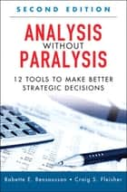 Analysis Without Paralysis - 12 Tools to Make Better Strategic Decisions ebook by Babette E. Bensoussan, Craig S. Fleisher