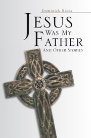 Jesus Was My Father And Other Stories ebook by Dominick Ricca