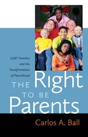 The Right to Be Parents - LGBT Families and the Transformation of Parenthood ebook by Carlos A. Ball