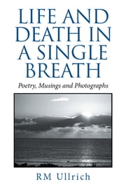 Life and Death in a Single Breath - Poetry, Musings and Photographs ebook by RM Ullrich