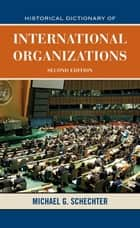Historical Dictionary of International Organizations ebook by Michael G. Schechter