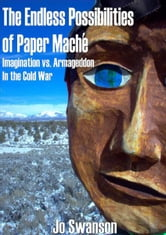 The Endless Possibilities of Paper Mache: Imagination vs. Armageddon in the Cold War ebook by Jo Swanson