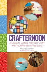 Crafternoon - A Guide to Getting Artsy and Crafty with Your Friends All Year Long ebook by Maura Madden