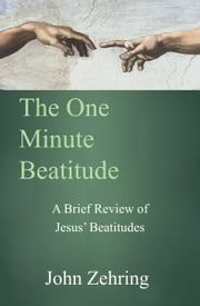 The One Minute Beatitude: A Brief Review of Jesus' Beatitudes ebook by John Zehring