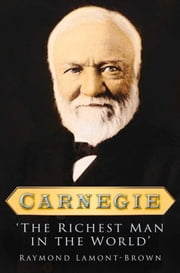 Carnegie - The Richest Man in the World ebook by Raymond Lamont-Brown