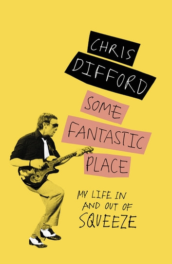 Some Fantastic Place - My Life In and Out of Squeeze ebook by Chris Difford