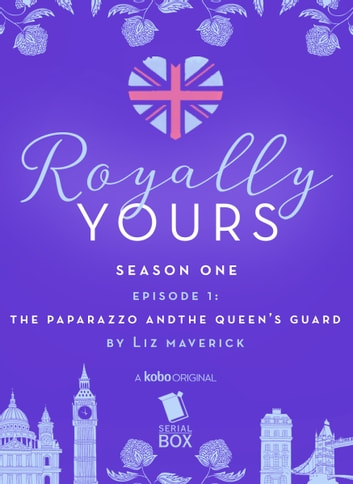 The Paparazzo and The Queen's Guard (Royally Yours Season 1, Episode 1) ebook by Liz Maverick