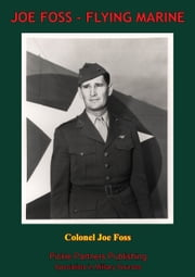 "JOE FOSS, FLYING MARINE - The Story Of His Flying Circus As Told To Walter Simmons [Illustrated Edition] ebook by Colonel Joseph ""Joe"" Foss U.S.M.C.,Walter Simmons"