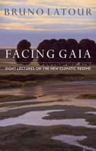 Facing Gaia - Eight Lectures on the New Climatic Regime ebook by Bruno Latour, Catherine Porter