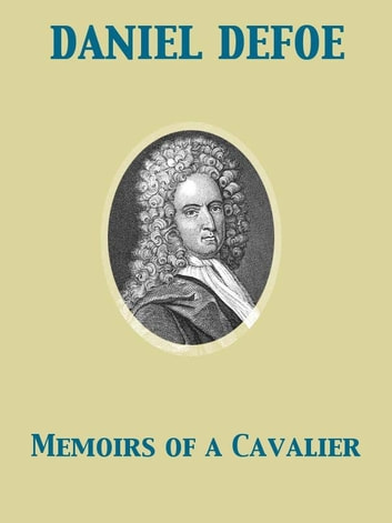 Memoirs of a Cavalier A Military Journal of the Wars in Germany, and the Wars in England. From the Year 1632 to the Year 1648. ebook by Daniel Defoe