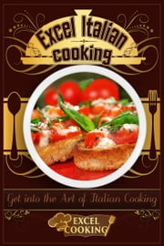 Excel Italian Cooking: Get into the Art of Italian Cooking ebook by Excel Cooking