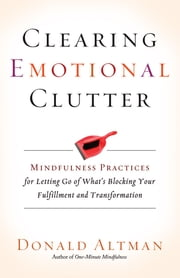 Clearing Emotional Clutter - Mindfulness Practices for Letting Go of What's Blocking Your Fulfillment and Transformation ebook by Donald Altman