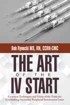 The Art of the IV Start - Common Techniques and Tricks of the Trade for Establishing Successful Peripheral Intravenous Lines ebook by Bob Rynecki MS, RN, CCRN-CMC
