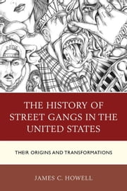 The History of Street Gangs in the United States: Their Origins and Transformations ebook by Howell, James C.