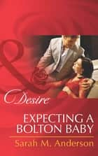 Expecting a Bolton Baby (Mills & Boon Desire) (The Bolton Brothers, Book 3) ekitaplar by Sarah M. Anderson
