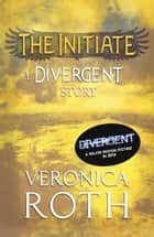 The Initiate: A Divergent Story ekitaplar by Veronica Roth