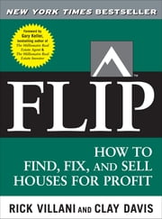 Flip : How to Find, Fix, and Sell Houses for Profit: How to Find, Fix, and Sell Houses for Profit - How to Find, Fix, and Sell Houses for Profit ebook by Rick Villani,,Clay Davis,Gary Keller,Clay Davis