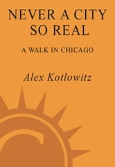 Never a City So Real - A Walk in Chicago ebook by Alex Kotlowitz