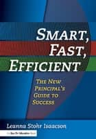 Smart, Fast, Efficient - The New Principal's Guide to Success ebook by Leanna Isaacson