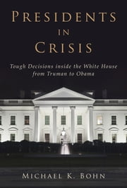 Presidents in Crisis - Tough Decisions inside the White House from Truman to Obama ebook by Michael K Bohn