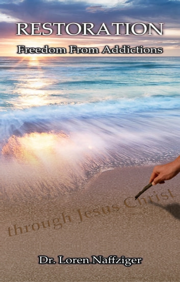 Restoration: Freedom from Addictions through Jesus Christ A Bible-Based 12-Principle Manual for Success ebook by Loren Naffziger