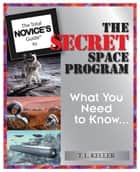 The Total Novice's Guide To The Secret Space Program: What You Need To Know ebook by T. L. Keller