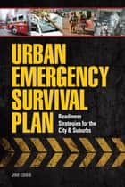 Urban Emergency Survival Plan - Readiness Strategies for the City and Suburbs ebook by Jim Cobb