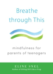 Breathe through This - Mindfulness for Parents of Teenagers ebook by Eline Snel