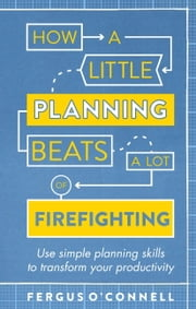 How a Little Planning Beats a Lot of Firefighting - Use simple planning skills to transform your productivity ebook by Fergus OConnell