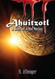 Ahuitzotl - A Novel of Aztec Mexico ebook by Herb Allenger