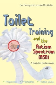 Toilet Training and the Autism Spectrum (ASD) - A Guide for Professionals ebook by Eve Fleming,Lorraine MacAlister,Penny Dobson
