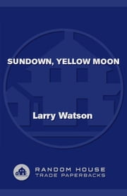 Sundown, Yellow Moon - A Novel ebook by Larry Watson