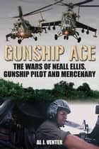 Gunship Ace: The Wars of Neall Ellis, Helicopter Pilot and Mercenary ebook by Al J. Venter