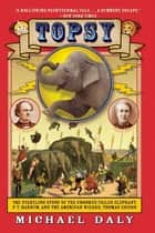 Topsy - The Startling Story of the Crooked Tailed Elephant, P.T. Barnum, and the American Wizard, Thomas Edison ebook by Michael Daly