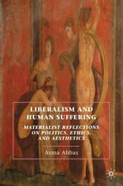 Liberalism and Human Suffering - Materialist Reflections on Politics, Ethics, and Aesthetics ebook by A. Abbas