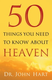 50 Things You Need to Know About Heaven ebook by Dr. John Hart