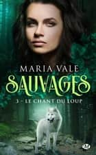 Le Chant du loup - Sauvages, T3 ebook by Maria Vale, Laurence Boischot