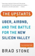 The Upstarts - How Uber, Airbnb, and the Killer Companies of the New Silicon Valley Are Changing the World ebook by Brad Stone