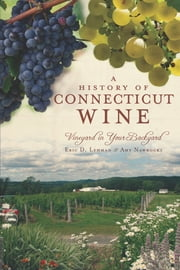 A History of Connencticut Wine - Vineyard in Your Backyard ebook by Eric D. Lehman,Amy Nawrocki