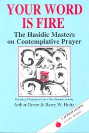 Your Word Is Fire: The Hasidic Masters on Contemplative Prayer ebook by Arthur Green; Barry W. Holtz