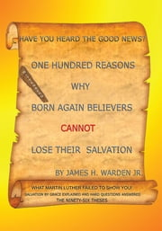 One Hundred Reasons Why Born Again Believers Cannot Lose Their Salvation ebook by James H. Warden, Jr.