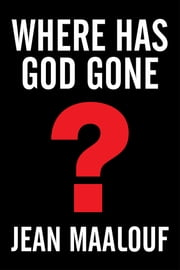 Where Has God Gone? - Religion—The Most Powerful Instrument for Growth or Destruction ebook by Jean Maalouf