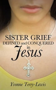 Sister Grief: Defined and Conquered in Jesus ebook by Yvonne Terry-Lewis