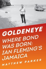 Goldeneye: Where Bond Was Born: Ian Fleming's Jamaica ebook by Matthew Parker