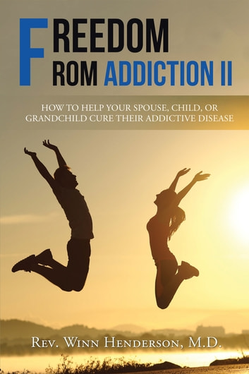 Freedom from Addiction Ii - How to Help Your Spouse, Child, or Grandchild Cure Their Addictive Disease ebook by Rev. Winn Henderson M.D.