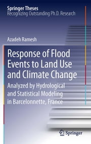 Response of Flood Events to Land Use and Climate Change - Analyzed by Hydrological and Statistical Modeling in Barcelonnette, France ebook by Azadeh Ramesh