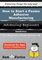 How to Start a Pastes - Adhesive - Manufacturing Business ebook by Sharon Sparks