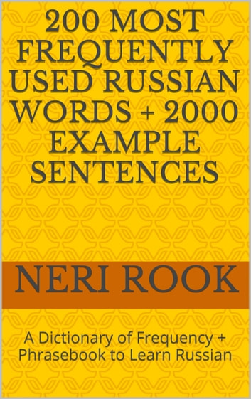 200 Most Frequently Used Russian Words + 2000 Example Sentences: A Dictionary of Frequency + Phrasebook to Learn Russian ebook by Neri Rook