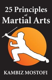 25 Principles of Martial Arts: Book of strategies ebook by Kambiz Mostofizadeh,Hoornaz Mostofizadeh