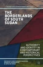 The Borderlands of South Sudan - Authority and Identity in Contemporary and Historical Perspectives ebook by C. Vaughan, M. Schomerus, L. de Vries,...